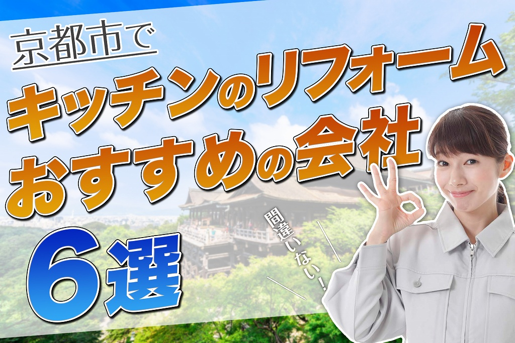 口コミで選ぶ!京都でキッチンのリフォームが評判なおすすめ会社6選